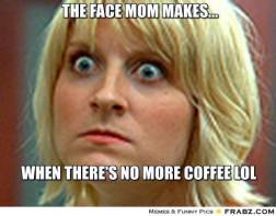 frabz-the-face-mom-makes-when-theres-no-more-coffee-lol-20e58b